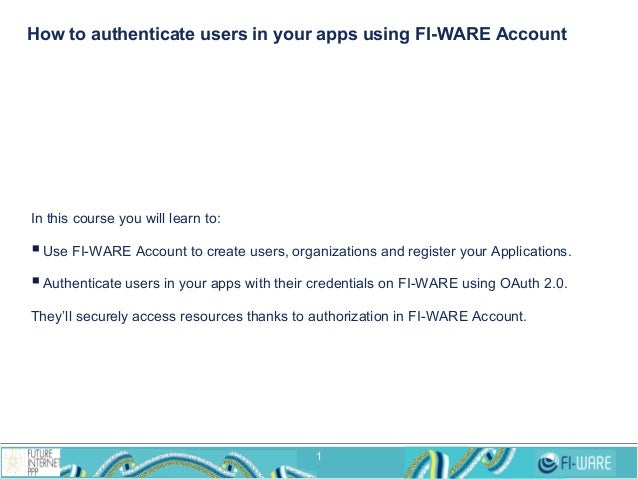 How to authenticate users in your apps using FI-WARE Account  In this course you will learn to:  § Use FI-WARE Account to...