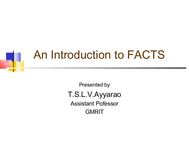 An Introduction to FACTS Presented by T.S.L.V.Ayyarao Assistant Pofessor GMRIT