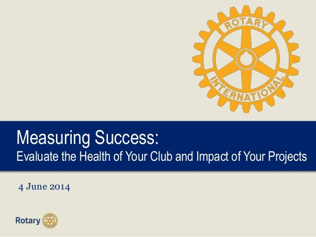 Measuring Success: Evaluate the Health of Your Club and Impact of Your Projects 4 June 2014
