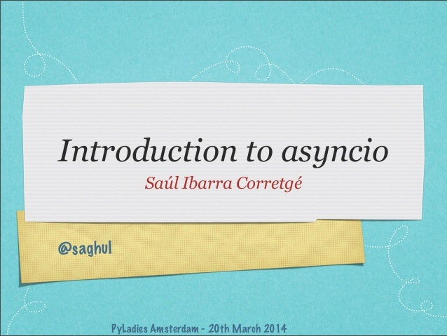 @saghul Introduction to asyncio Saúl Ibarra Corretgé PyLadies Amsterdam - 20th March 2014