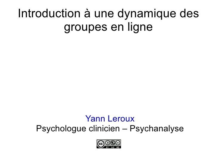 Introduction à une dynamique des groupes en ligne <ul><ul><li>Yann Leroux </li></ul></ul><ul><ul><li>Psychologue clinicien...