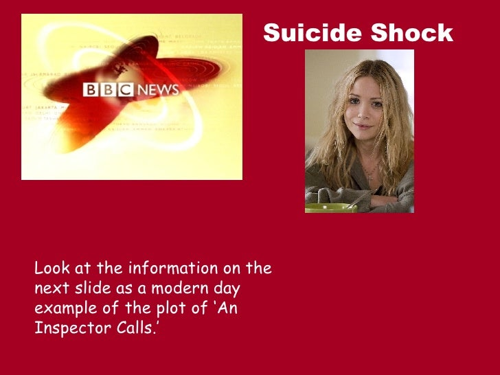 Suicide Shock Look at the information on the next slide as a modern day example of the plot of 'An Inspector Calls.'