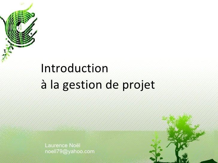 Introduction à la gestion de projet Laurence Noël [email_address]