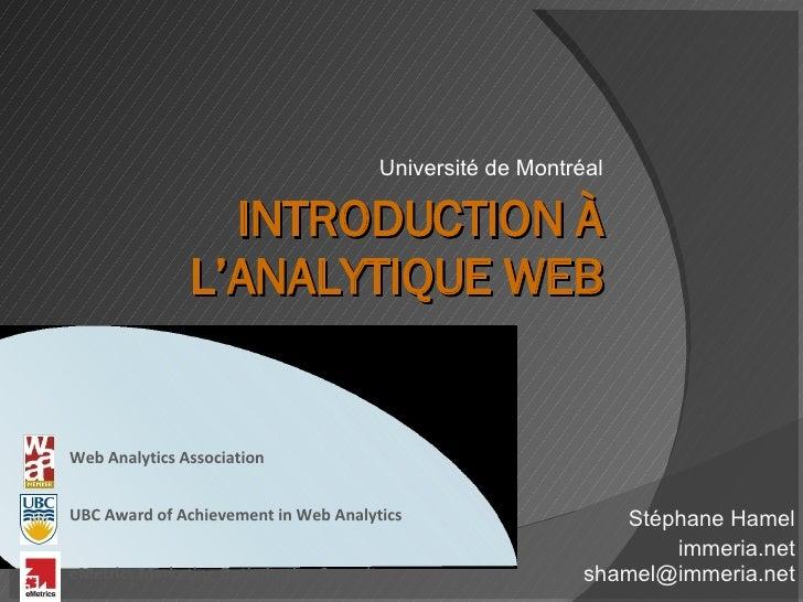 INTRODUCTION À L'ANALYTIQUE WEB Université de Montréal Stéphane Hamel immeria.net [email_address] Web Analytics Associatio...