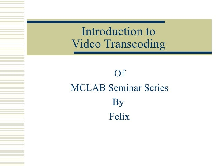 Introduction to Video Transcoding Of MCLAB Seminar Series By  Felix