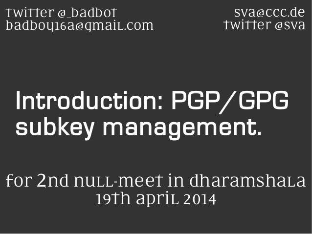 Introduction: PGP/GPG subkey management. sva@ccc.de twitter @sva twitter @_badbot badboy16a@gmaiL.com for 2nd nuLL-meet in...