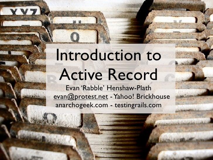 Introduction to  Active Record     Evan 'Rabble' Henshaw-Plath evan@protest.net - Yahoo! Brickhouse  anarchogeek.com - tes...