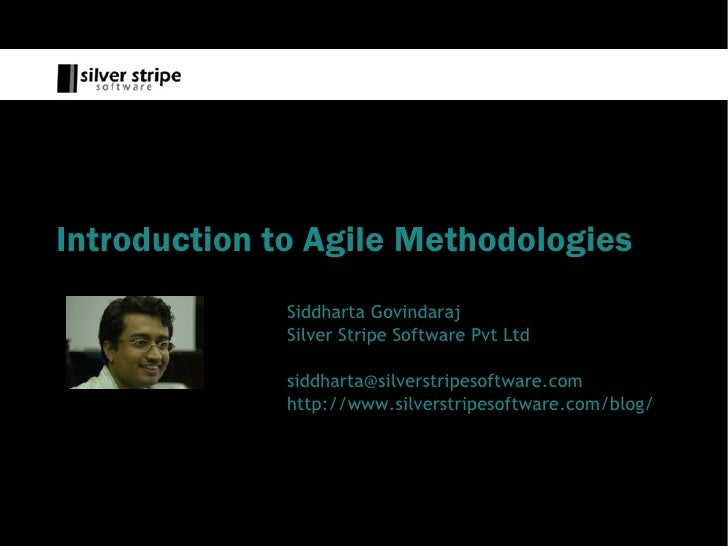 Introduction to Agile Methodologies               Siddharta Govindaraj               Silver Stripe Software Pvt Ltd       ...