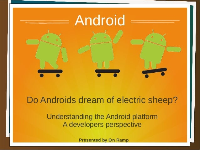 Presented by On RampAndroidDo Androids dream of electric sheep?Understanding the Android platformA developers perspective