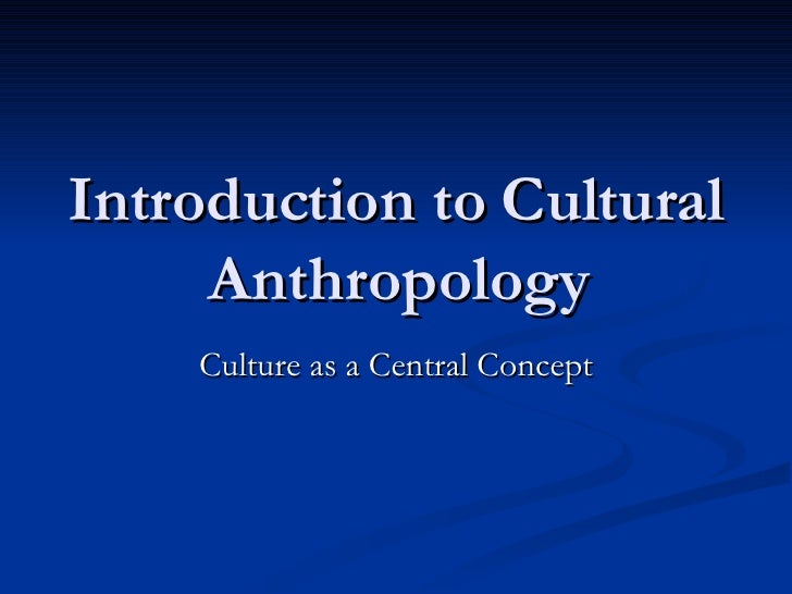 Introduction to Cultural Anthropology Culture as a Central Concept
