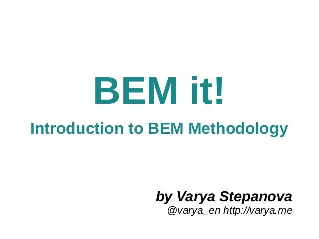 by Varya Stepanova @varya_en http://varya.me BEM it! Introduction to BEM Methodology