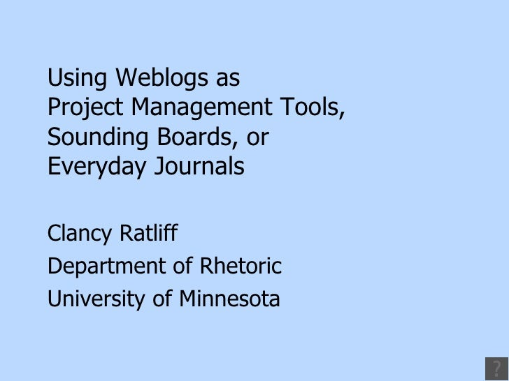 Using Weblogs as  Project Management Tools,  Sounding Boards, or  Everyday Journals Clancy Ratliff Department of Rhetoric ...