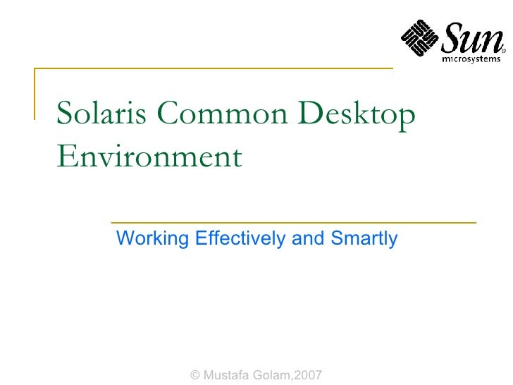 Solaris Common Desktop Environment Working Effectively and Smartly © Mustafa Golam,2007