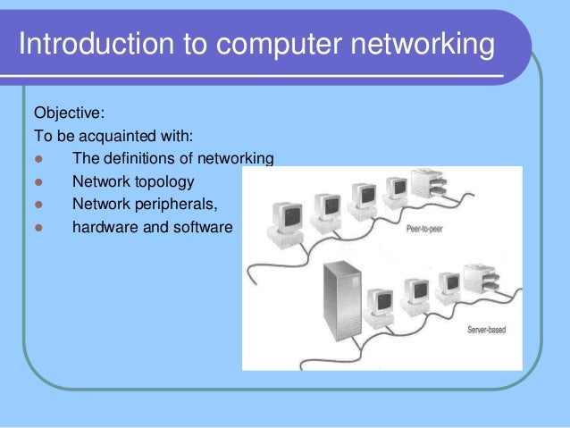 Introduction to computer networking Objective: To be acquainted with:     The definitions of networking     Network topo...