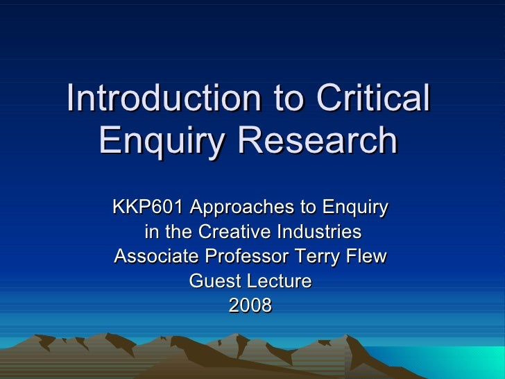 Introduction to Critical Enquiry Research KKP601 Approaches to Enquiry in the Creative Industries Associate Professor Terr...