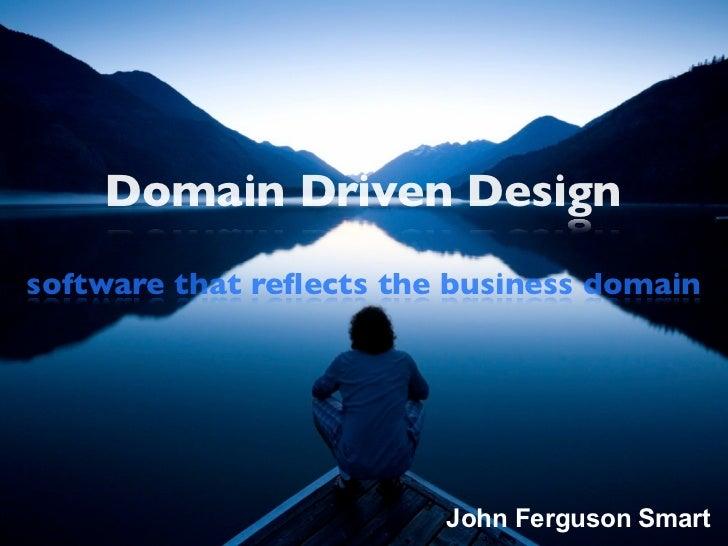 Domain Driven Designsoftware that reflects the business domain                         John Ferguson Smart
