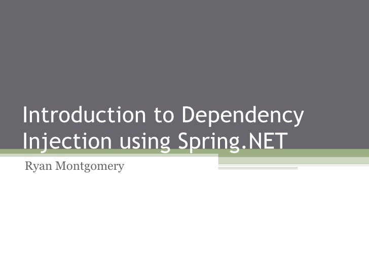 Introduction to Dependency Injection using Spring.NET Ryan Montgomery