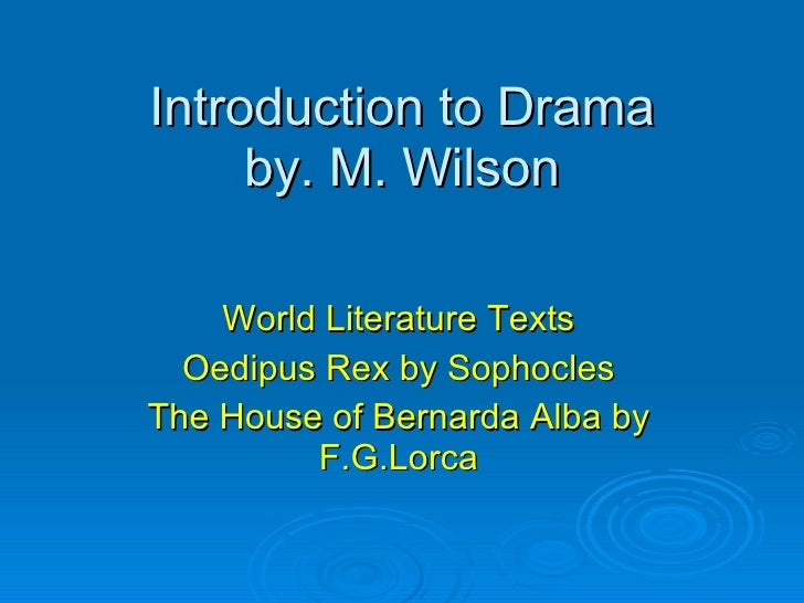 Introduction to Drama by. M. Wilson World Literature Texts Oedipus Rex by Sophocles The House of Bernarda Alba by F.G.Lorca