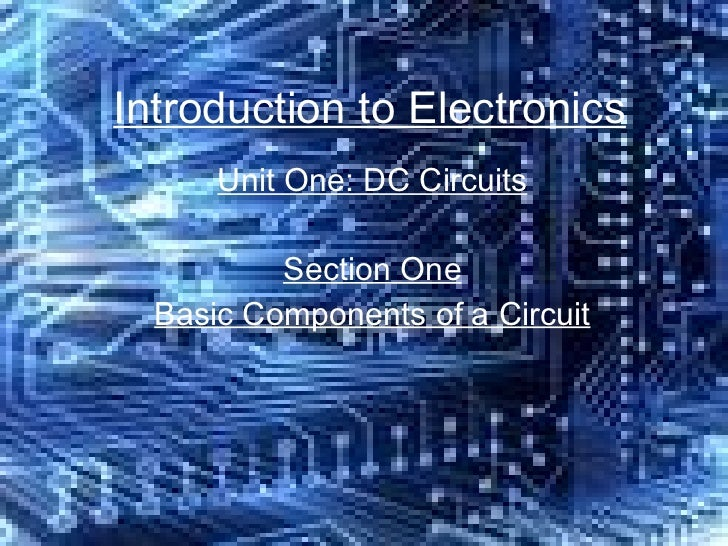 Introduction to Electronics Unit One: DC Circuits Section One Basic Components of a Circuit