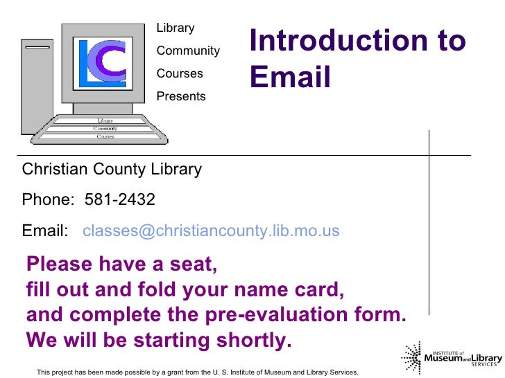Introduction to Email This project has been made possible by a grant from the U. S. Institute of Museum and Library Servic...