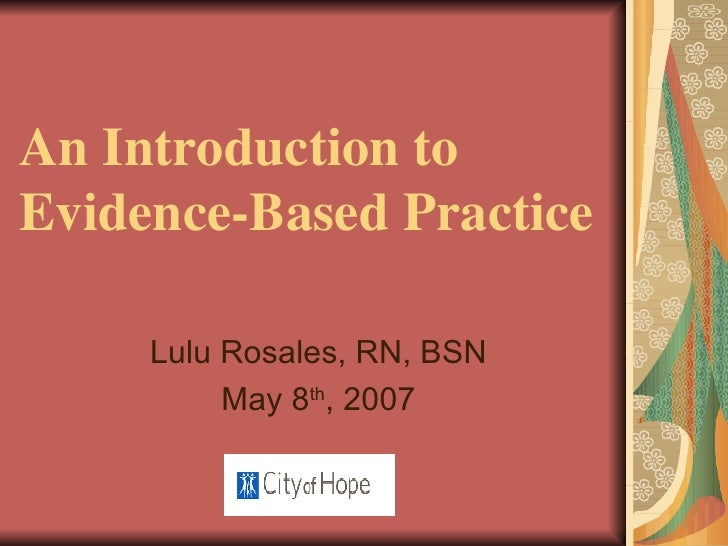 An Introduction to  Evidence-Based Practice Lulu Rosales, RN, BSN May 8 th , 2007