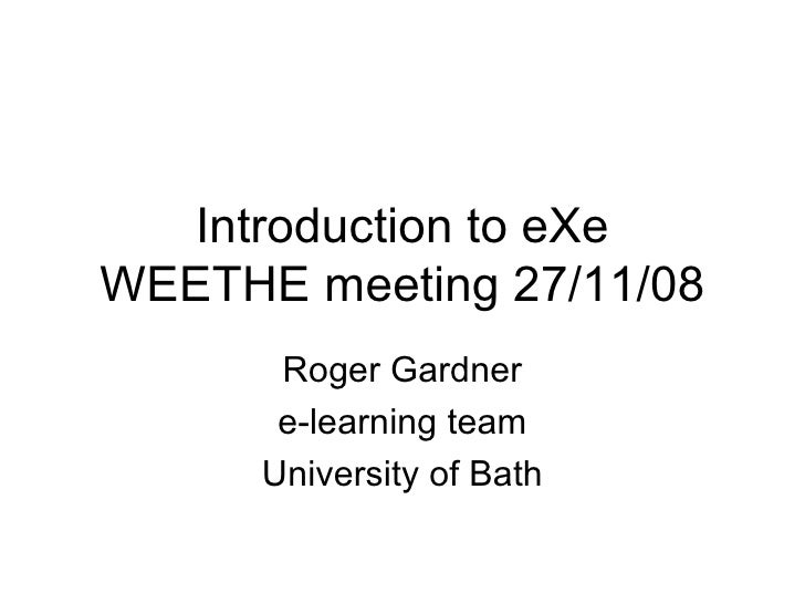 Introduction to eXe WEETHE meeting 27/11/08 Roger Gardner e-learning team University of Bath