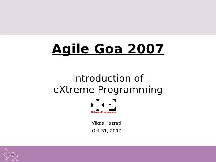 Agile Goa 2007      Introduction of eXtreme Programming         Vikas Hazrati       Oct 31, 2007