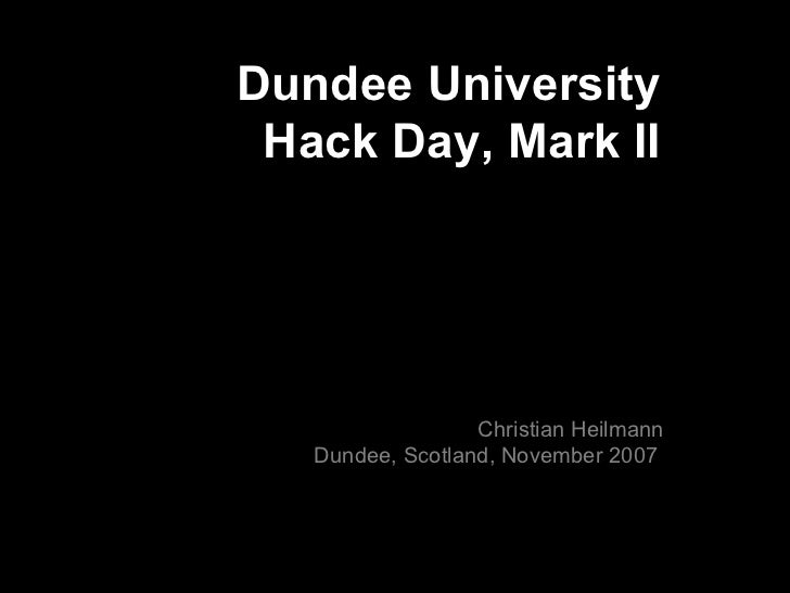 Dundee University Hack Day, Mark II Christian Heilmann Dundee, Scotland, November 2007