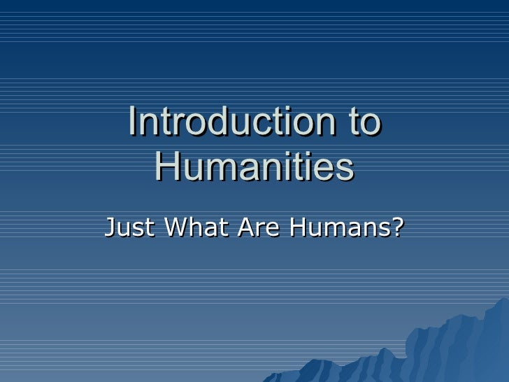 Introduction to Humanities Just What Are Humans?