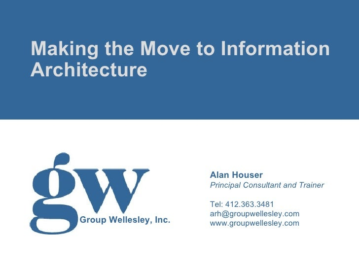 <ul><li>Making the Move to Information Architecture </li></ul>Alan Houser Principal Consultant and Trainer Tel: 412.363.34...
