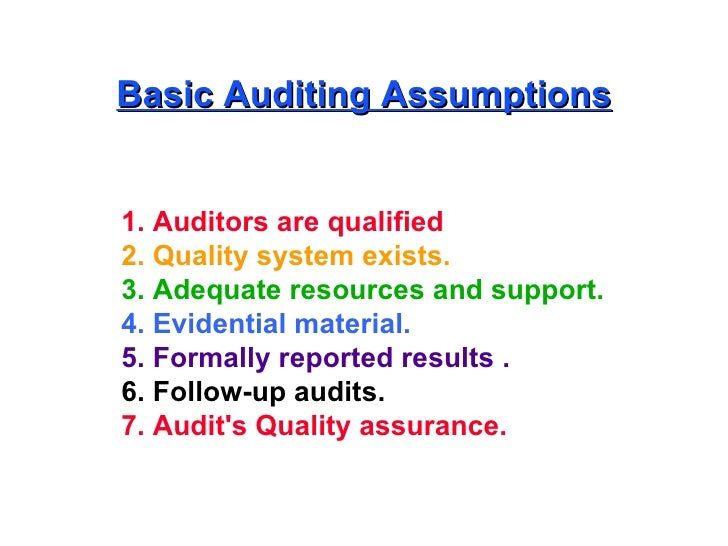 Basic Auditing Assumptions 1. Auditors are qualified   2. Quality system exists. 3. Adequate resources and support. 4. Evi...
