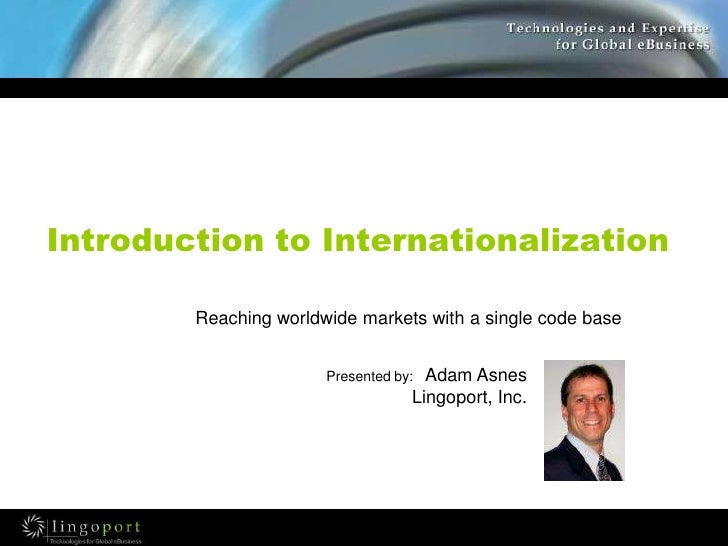 Introduction to Internationalization<br />Reaching worldwide markets with a single code base<br />Presented by:   Adam Asn...