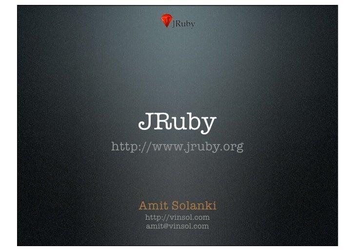 JRuby http://www.jruby.org        Amit Solanki      http://vinsol.com      amit@vinsol.com