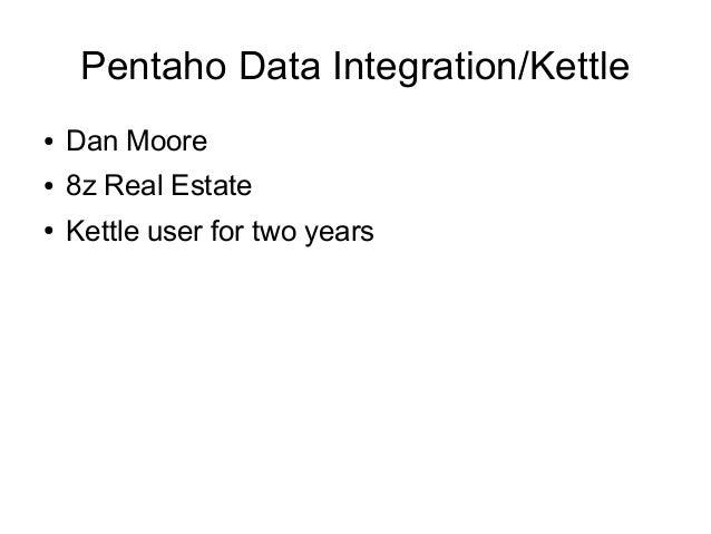 Pentaho Data Integration/Kettle ● Dan Moore ● 8z Real Estate ● Kettle user for two years
