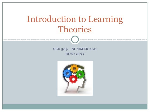 Introduction to Learning Theories SED 509 – SUMMER 2011 RON GRAY