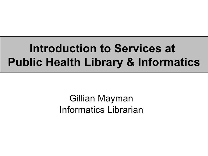 Introduction to Services at  Public Health Library & Informatics Gillian Mayman Informatics Librarian