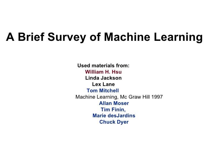 A Brief Survey of Machine Learning <ul><li>Used materials from: </li></ul><ul><li>William H. Hsu   </li></ul><ul><li>Linda...