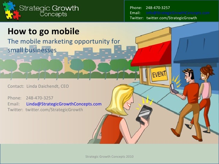 How to go mobile The mobile marketing opportunity for small businesses Contact:  Linda Daichendt, CEO Phone:  248-470-3257...