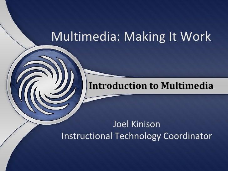 Multimedia: Making It Work Joel Kinison Instructional Technology Coordinator Introduction to Multimedia
