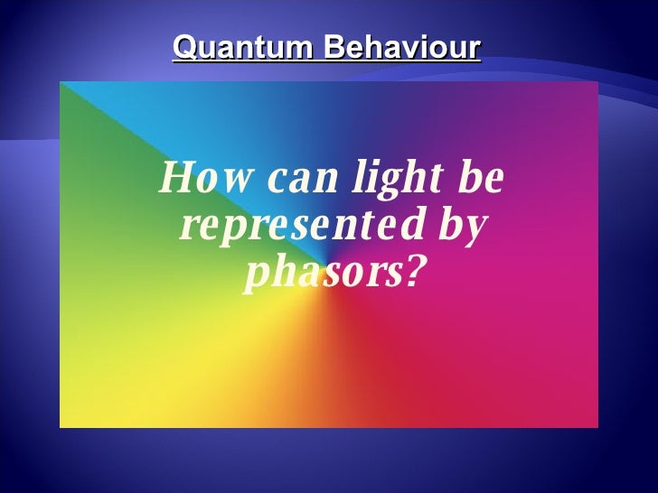 How can light be represented by phasors? Quantum Behaviour