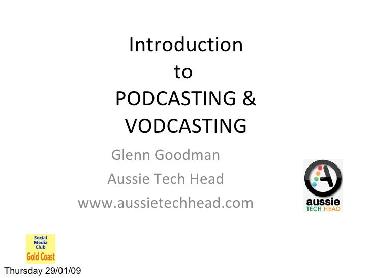 Introduction to  PODCASTING & VODCASTING Glenn Goodman Aussie Tech Head www.aussietechhead.com Thursday 29/01/09