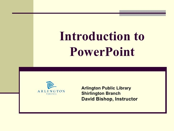 Introduction to PowerPoint Arlington Public Library Shirlington Branch David Bishop, Instructor