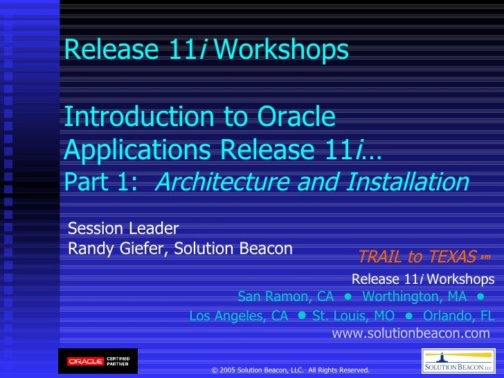Release 11 i  Workshops Introduction to Oracle Applications Release 11 i …  Part 1:  Architecture and Installation Session...