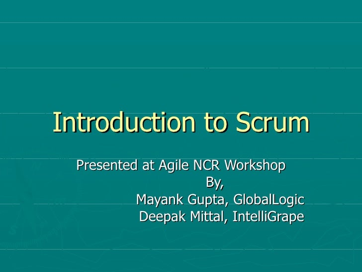 Introduction to Scrum Presented at Agile NCR Workshop By,  Mayank Gupta, GlobalLogic Deepak Mittal, IntelliGrape