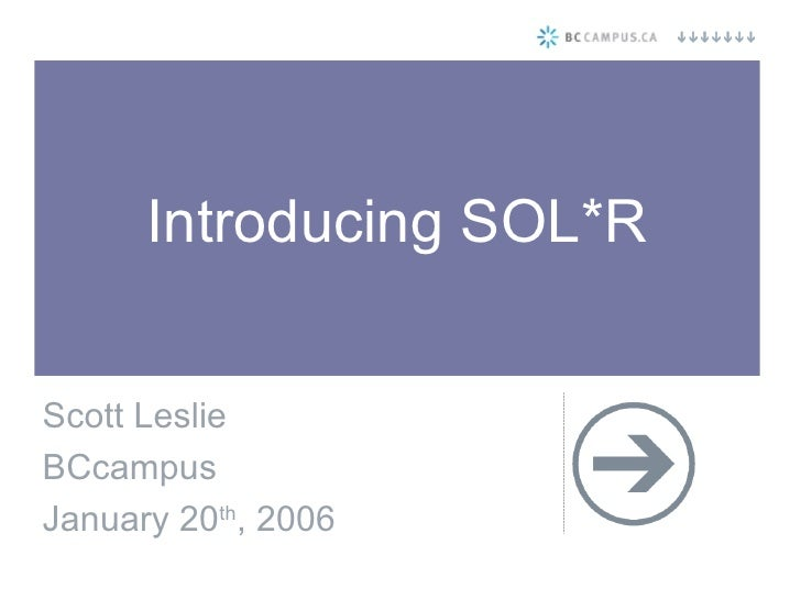 Introducing SOL*R Scott Leslie BCcampus January 20 th , 2006