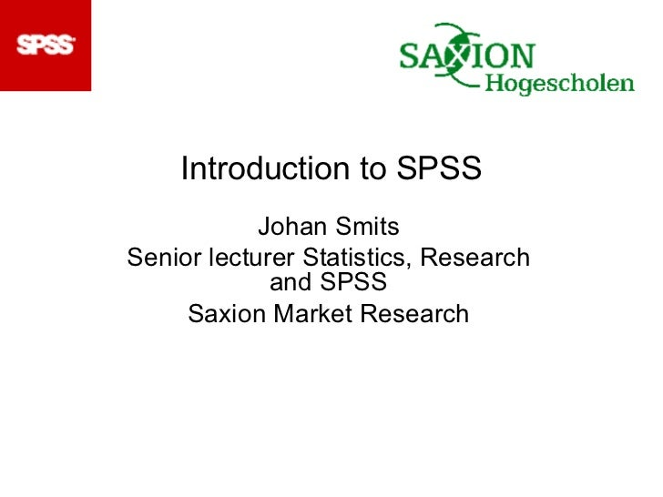 Introduction to SPSS Johan Smits Senior lecturer Statistics, Research and SPSS Saxion Market Research