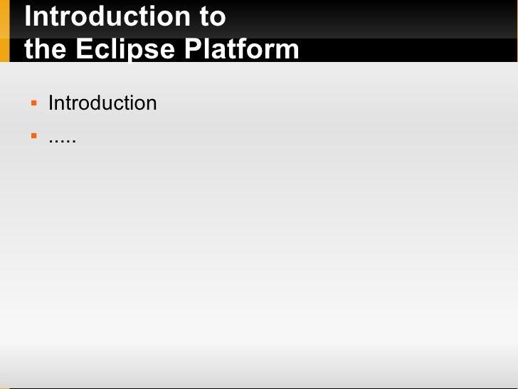 Introduction to the Eclipse Platform <ul><li>Introduction </li></ul><ul><li>..... </li></ul>