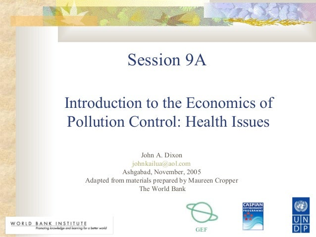 GEF Session 9A Introduction to the Economics of Pollution Control: Health Issues John A. Dixon johnkailua@aol.com Ashgabad...