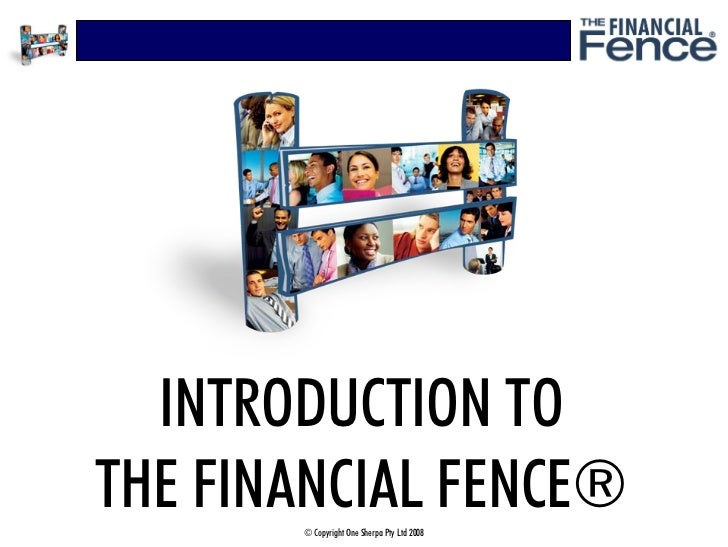 INTRODUCTION TO THE FINANCIAL FENCE®        © Copyright One Sherpa Pty Ltd 2008