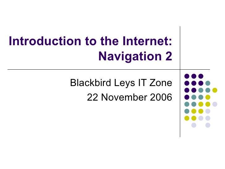 Introduction to the Internet: Navigation 2 Blackbird Leys IT Zone 22 November 2006